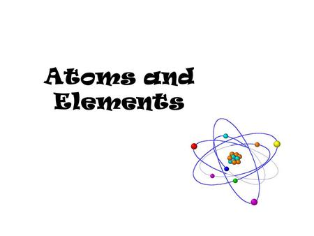Atoms and Elements.