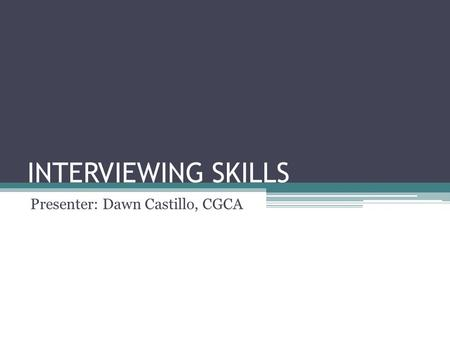 INTERVIEWING SKILLS Presenter: Dawn Castillo, CGCA.