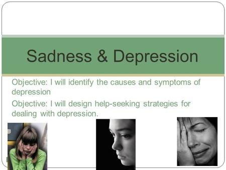 1 Objective: I will identify the causes and symptoms of depression Objective: I will design help-seeking strategies for dealing with depression. Sadness.
