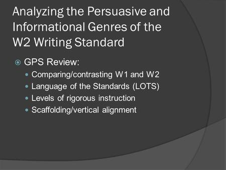 Analyzing the Persuasive and Informational Genres of the W2 Writing Standard  GPS Review: Comparing/contrasting W1 and W2 Language of the Standards (LOTS)