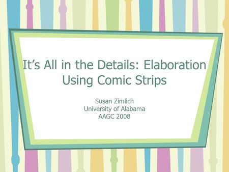 It's All in the Details: Elaboration Using Comic Strips Susan Zimlich University of Alabama AAGC 2008.