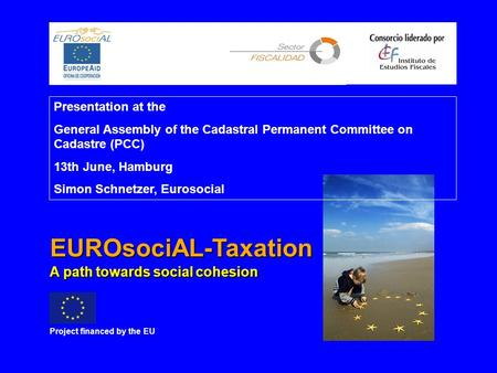 EUROsociAL-Taxation Project <strong>financed</strong> by the EU A path towards social cohesion Presentation at the General Assembly of the Cadastral Permanent Committee.