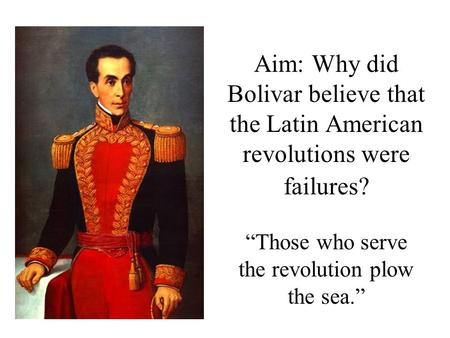 "Aim: Why did Bolivar believe that the Latin American revolutions were failures? ""Those who serve the revolution plow the sea."""