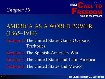 C ALL TO F REEDOM HOLT HOLT, RINEHART AND WINSTON 1865 to the Present 1 AMERICA AS A WORLD POWER (1865–1914) Section 1:The United States Gains Overseas.