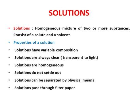 SOLUTIONS Solutions : Homogeneous mixture of two or more substances. Consist of a solute and a solvent. Properties of a solution Solutions have variable.
