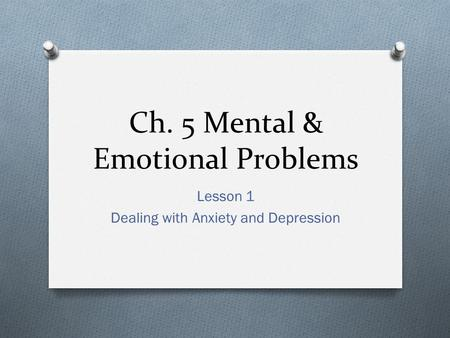 Ch. 5 Mental & Emotional Problems Lesson 1 Dealing with Anxiety and Depression.