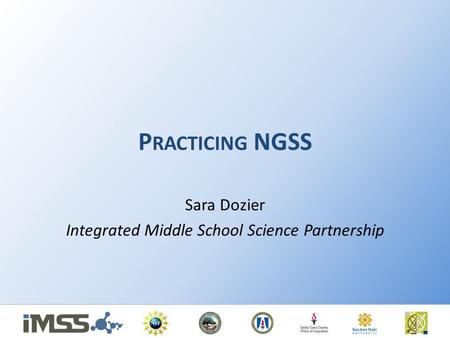 P RACTICING NGSS Sara Dozier Integrated Middle School Science Partnership.