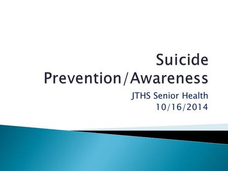 JTHS Senior Health 10/16/2014 Suicide (Latin suicide, from sui caedere, to kill oneself) is the act of intentionally causing one's own death.