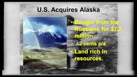 U.S. Acquires Alaska Bought from the Russians for $7.2 million.