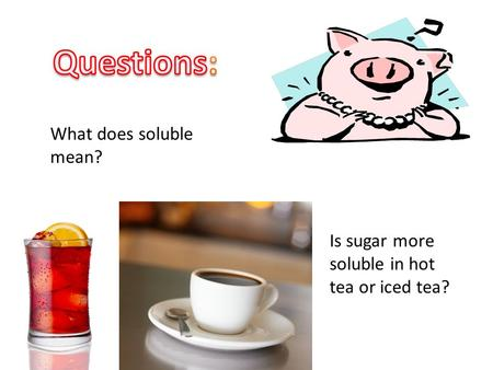 What does soluble mean? Is sugar more soluble in hot tea or iced tea?