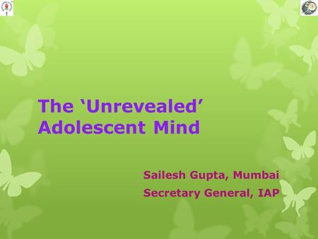 The 'Unrevealed' Adolescent Mind Sailesh Gupta, Mumbai Secretary General, IAP.