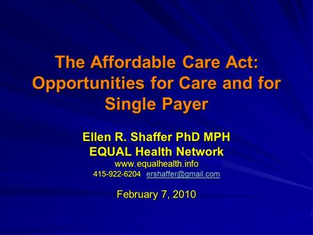 The Affordable <strong>Care</strong> Act: Opportunities for <strong>Care</strong> and for Single Payer Ellen R. Shaffer PhD MPH EQUAL Health Network 415-922-6204