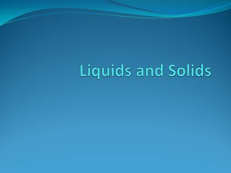 Liquids Definite volume Fluidity – able to flow Relative high density Relative incompressibility Dissolving ability Ability to diffuse Tendency to evaporate.
