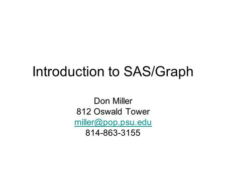 Introduction to SAS/Graph Don Miller 812 Oswald Tower 814-863-3155.