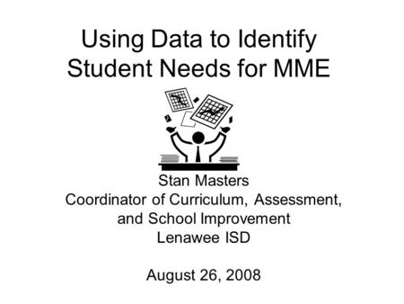 Using Data to Identify Student Needs for MME Stan Masters Coordinator of Curriculum, Assessment, and School Improvement Lenawee ISD August 26, 2008.