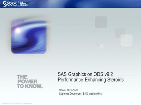 Copyright © 2008, SAS Institute Inc. All rights reserved. SAS Graphics on ODS v9.2 Performance Enhancing Steroids Daniel O'Connor Systems Developer, SAS.