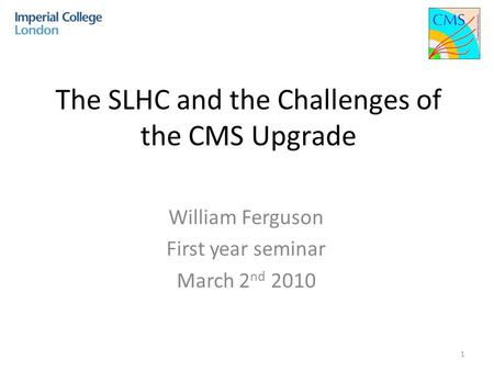 The SLHC and the Challenges of the CMS Upgrade William Ferguson First year seminar March 2 nd 2010 1.