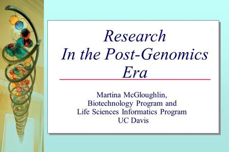 Research In the Post-Genomics Era Martina McGloughlin, Biotechnology Program and Life Sciences Informatics Program UC Davis.