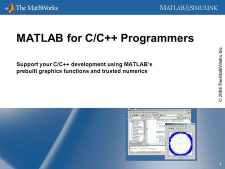 © 2004 The MathWorks, Inc. 1 MATLAB for C/C++ Programmers Support your C/C++ development using MATLAB's prebuilt graphics functions and trusted numerics.