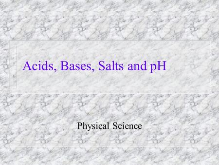 Acids, Bases, Salts and pH Physical Science. Acids Acids are chemicals in which the positive ion is a hydrogen atom. n for example; HCl or H 2 SO 4 n.
