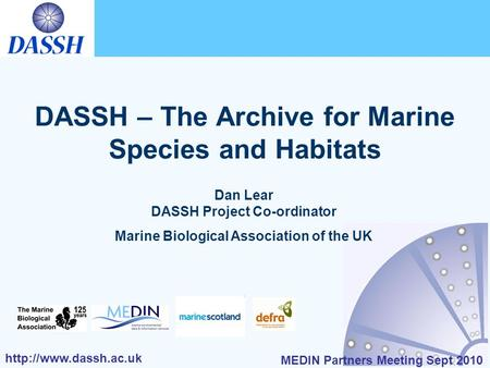 MEDIN Partners Meeting Sept 2010 DASSH – The Archive for Marine Species and Habitats Dan Lear DASSH Project Co-ordinator Marine.