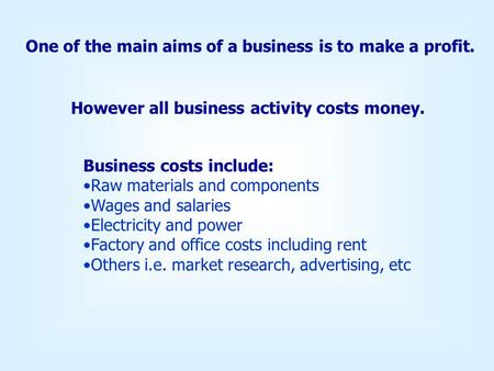 One of the main aims of a business is to make a profit. However all business activity costs money. Business costs include: Raw materials and components.
