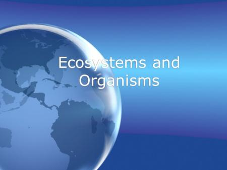 Ecosystems and Organisms What Are The Three Most Important Aspects of Organisms in an Ecosystem? Populations Relationships Evolution Populations Relationships.