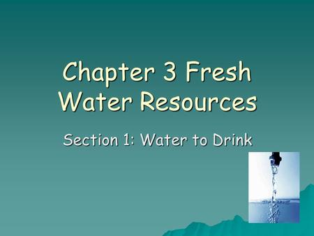 Chapter 3 Fresh Water Resources Section 1: Water to Drink.