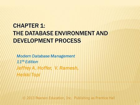 CHAPTER 1: THE DATABASE ENVIRONMENT AND DEVELOPMENT PROCESS Modern Database Management 11 th Edition Jeffrey A. Hoffer, V. Ramesh, Heikki Topi © 2013 Pearson.
