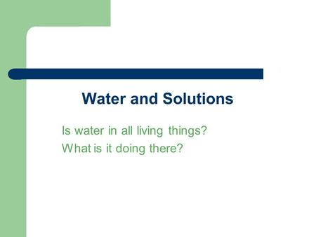 Water and Solutions Is water in all living things? What is it doing there?