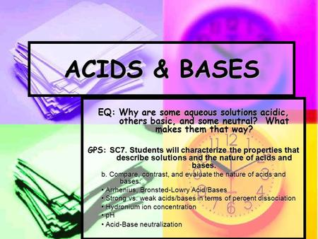 ACIDS & BASES EQ: Why are some aqueous solutions acidic, others basic, and some neutral? What makes them that way? GPS: SC7. Students will characterize.