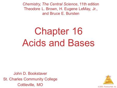 Acids and Bases © 2009, Prentice-Hall, Inc. Chapter 16 Acids and Bases John D. Bookstaver St. Charles Community College Cottleville, MO Chemistry, The.