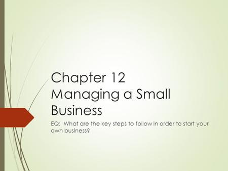 Chapter 12 Managing a Small Business EQ: What are the key steps to follow in order to start your own business?