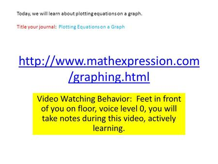 /graphing.html Video Watching Behavior: Feet in front of you on floor, voice level 0, you will take notes during this video,