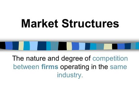 Market Structures The nature and degree of competition between firms operating in the same industry.