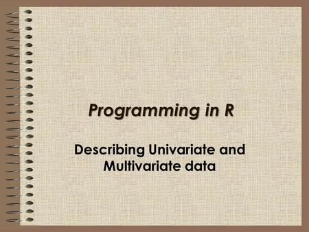 Programming in R Describing Univariate and Multivariate data.