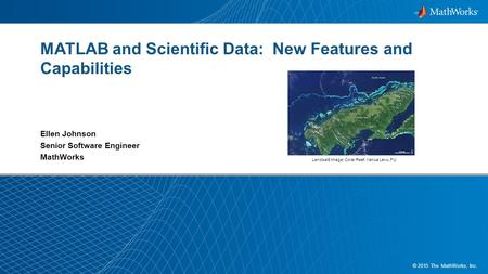 1 © 2015 The MathWorks, Inc. <strong>MATLAB</strong> and Scientific Data: New Features and Capabilities Ellen Johnson Senior Software Engineer MathWorks Landsat8 <strong>Image</strong>: