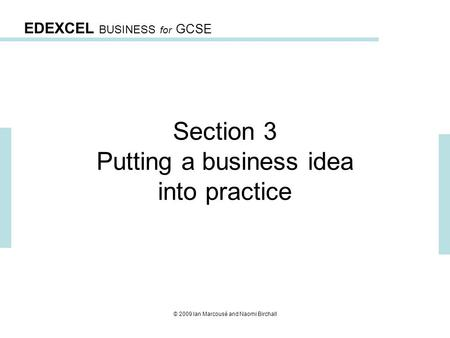EDEXCEL BUSINESS for GCSE © 2009 Ian Marcousé and Naomi Birchall Section 3 Putting a business idea into practice.
