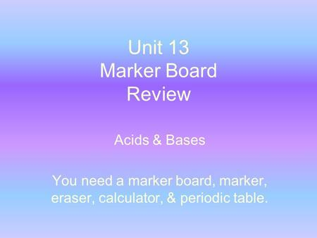 Unit 13 Marker Board Review Acids & Bases You need a marker board, marker, eraser, calculator, & periodic table.