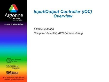 Input/Output Controller (IOC) Overview Andrew Johnson Computer Scientist, AES Controls Group.
