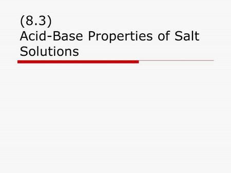 (8.3) Acid-Base Properties of Salt Solutions. pH Review  Recall Acidic [H 3 O + ] > [OH - ] Basic [H 3 O + ] < [OH - ] Neutral [H 3 O + ] = [OH - ]