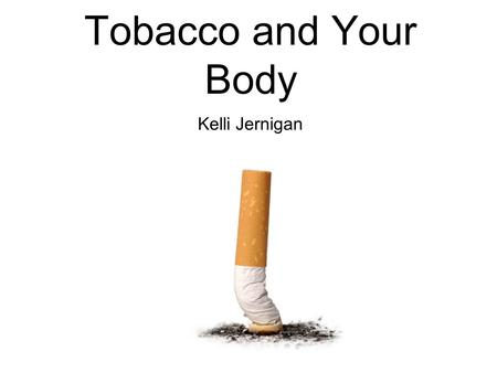 Tobacco and Your Body Kelli Jernigan. Tobacco is a plant that can be smoked in cigarettes, pipes or cigars.