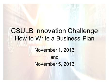CSULB Innovation Challenge How to Write a Business Plan November 1, 2013 and November 5, 2013.