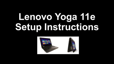 Lenovo Yoga 11e Setup Instructions. Before starting Set time aside for the setup process Setup process takes a long time…about an hour Have plans for.