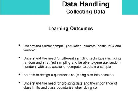 Data Handling Collecting Data Learning Outcomes  Understand terms: sample, population, discrete, continuous and variable  Understand the need for different.