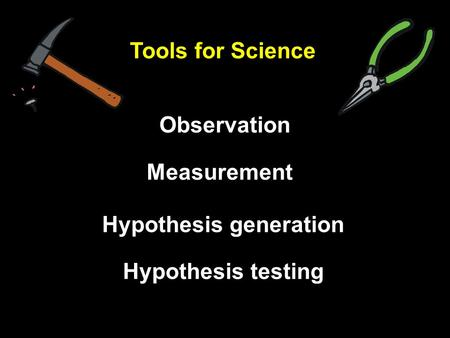 Measurement Tools for Science Observation Hypothesis generation Hypothesis testing.
