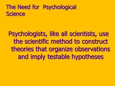 The Need for Psychological Science Psychologists, like all scientists, use the scientific method to construct theories that organize observations and imply.