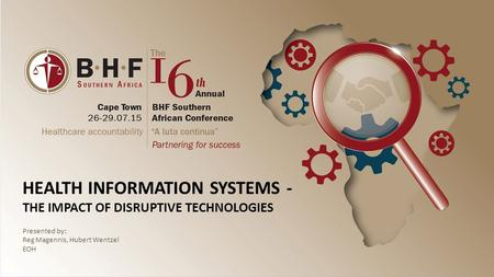 HEALTH INFORMATION SYSTEMS - THE IMPACT OF DISRUPTIVE TECHNOLOGIES Presented by: Reg Magennis, Hubert Wentzel EOH.