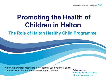Promoting the Health of Children in Halton The Role of Halton Healthy Child Programme Karen Worthington Head and Professional Lead Health Visiting Christine.