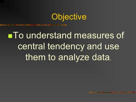 Objective To understand measures of central tendency and use them to analyze data.